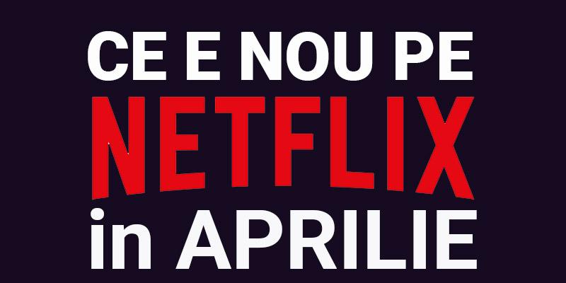 Tot ce e nou pe Netflix România în aprilie 2019